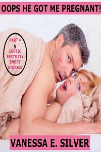cover design for the book entitled Oops He Got Me Pregnant! Part 4 - 5 Erotic Fertility Short Stories