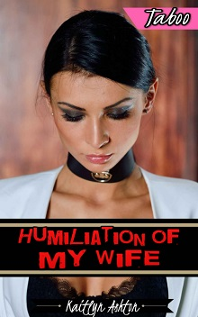 Humiliation of My Wife by Kaitlyn Ashton